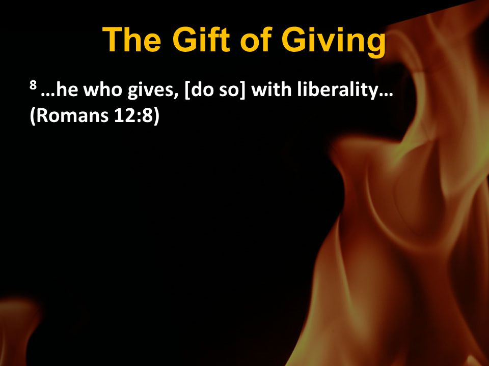 The Gift of Giving 8 …he who gives, [do so] with liberality… (Romans 12:8)